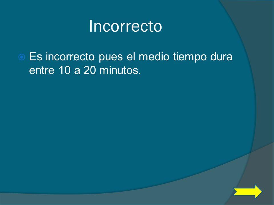 Incorrecto Es incorrecto pues el medio tiempo dura entre 10 a 20 minutos.