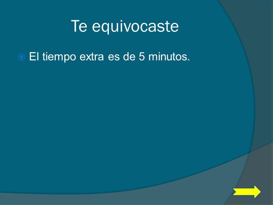 Te equivocaste El tiempo extra es de 5 minutos.