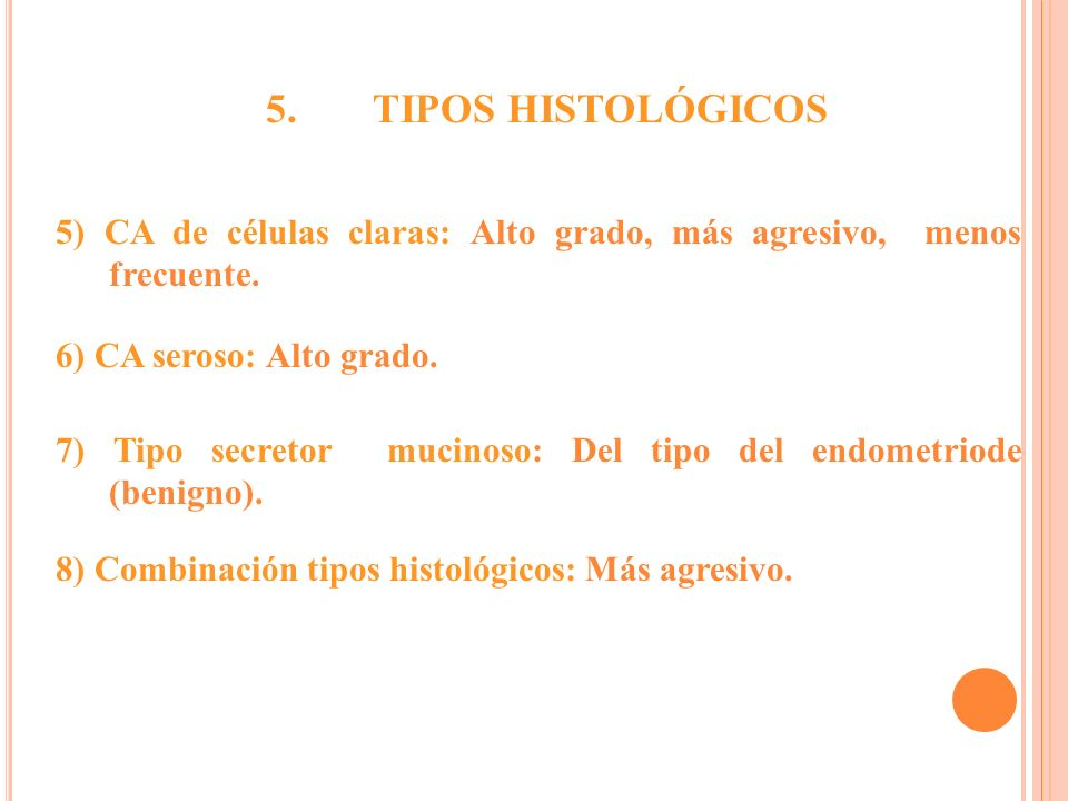 5. TIPOS HISTOLÓGICOS. 5) CA de células claras: Alto grado, más agresivo, menos frecuente. 6) CA seroso: Alto grado.