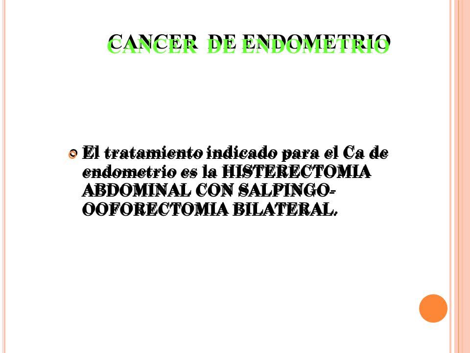 CANCER DE ENDOMETRIO El tratamiento indicado para el Ca de endometrio es la HISTERECTOMIA ABDOMINAL CON SALPINGO- OOFORECTOMIA BILATERAL.