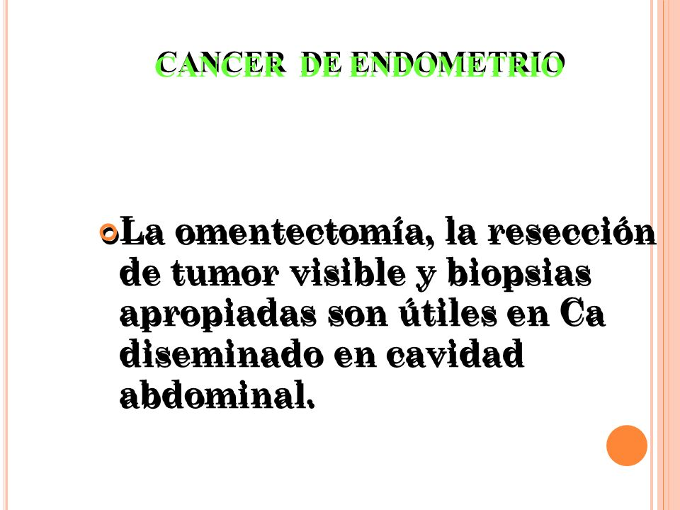 CANCER DE ENDOMETRIO La omentectomía, la resección de tumor visible y biopsias apropiadas son útiles en Ca diseminado en cavidad abdominal.