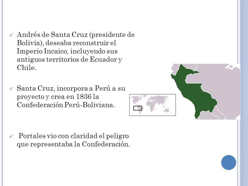 Andrés de Santa Cruz (presidente de Bolivia), deseaba reconstruir el Imperio Incaico, incluyendo sus antiguos territorios de Ecuador y Chile.