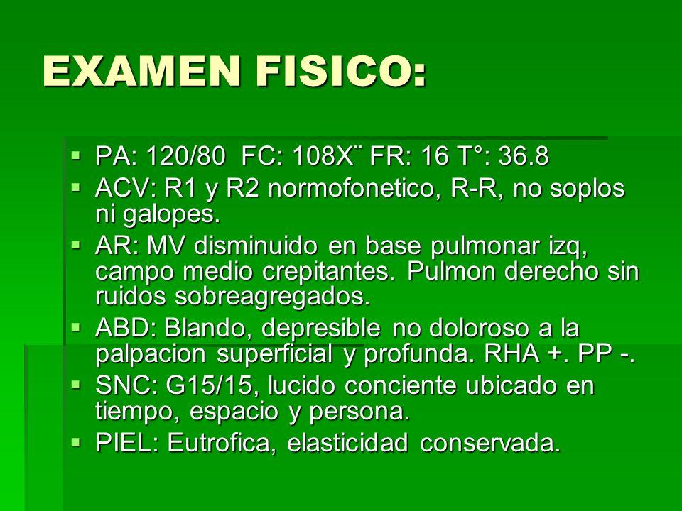 EXAMEN FISICO: PA: 120/80 FC: 108X¨ FR: 16 T°: 36.8