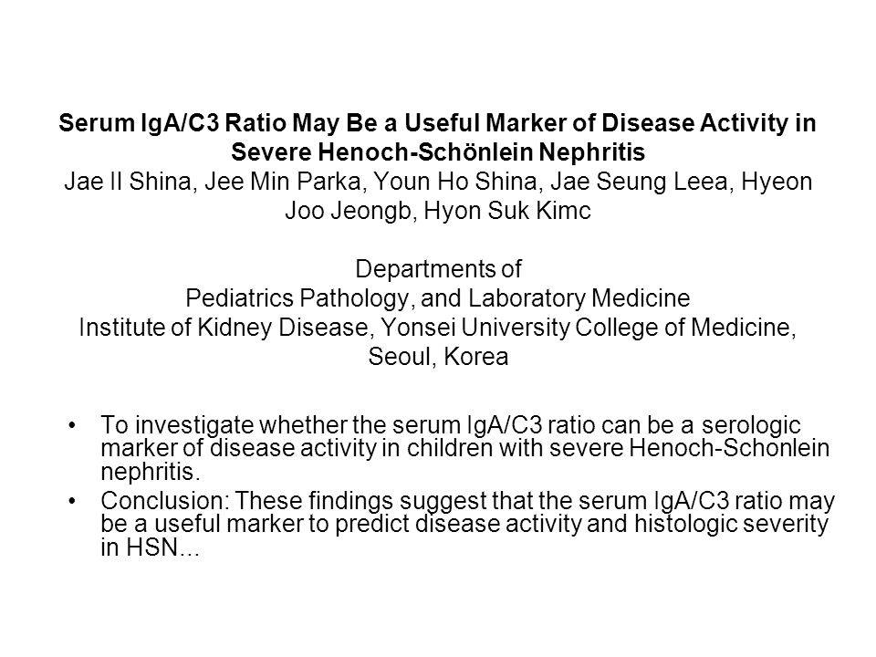 Serum IgA/C3 Ratio May Be a Useful Marker of Disease Activity in Severe Henoch-Schönlein Nephritis Jae Il Shina, Jee Min Parka, Youn Ho Shina, Jae Seung Leea, Hyeon Joo Jeongb, Hyon Suk Kimc Departments of Pediatrics Pathology, and Laboratory Medicine Institute of Kidney Disease, Yonsei University College of Medicine, Seoul, Korea
