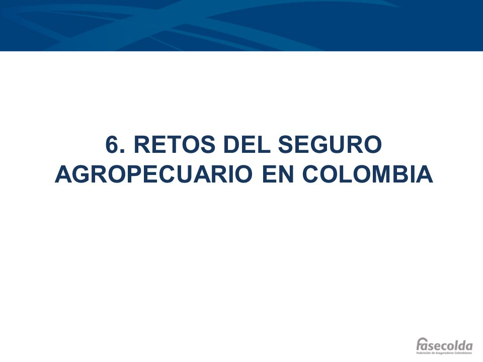 6. RETOS DEL SEGURO AGROPECUARIO EN COLOMBIA