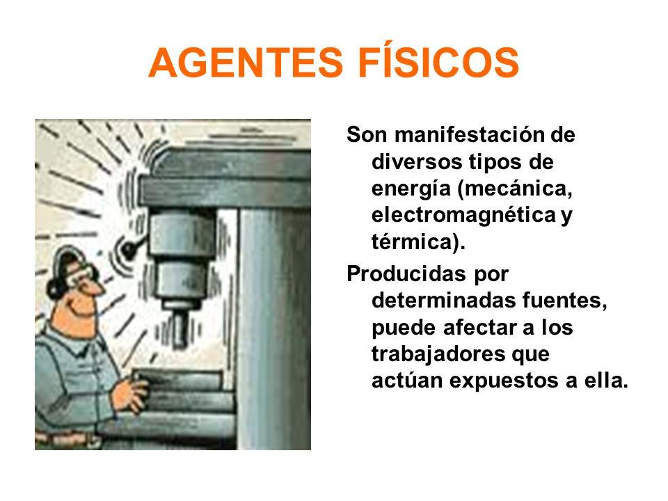 AGENTES FÍSICOS Son manifestación de diversos tipos de energía (mecánica, electromagnética y térmica).