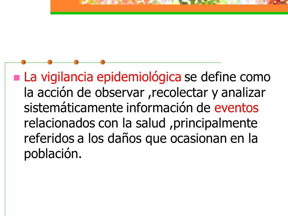 La vigilancia epidemiológica se define como la acción de observar ,recolectar y analizar sistemáticamente información de eventos relacionados con la salud ,principalmente referidos a los daños que ocasionan en la población.