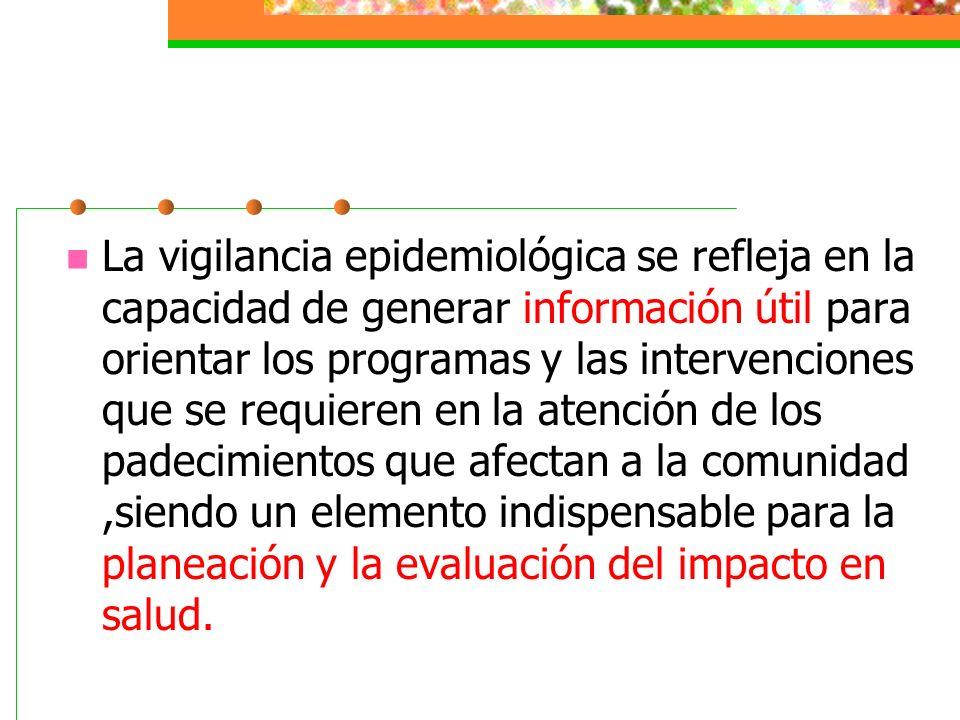 La vigilancia epidemiológica se refleja en la capacidad de generar información útil para orientar los programas y las intervenciones que se requieren en la atención de los padecimientos que afectan a la comunidad ,siendo un elemento indispensable para la planeación y la evaluación del impacto en salud.