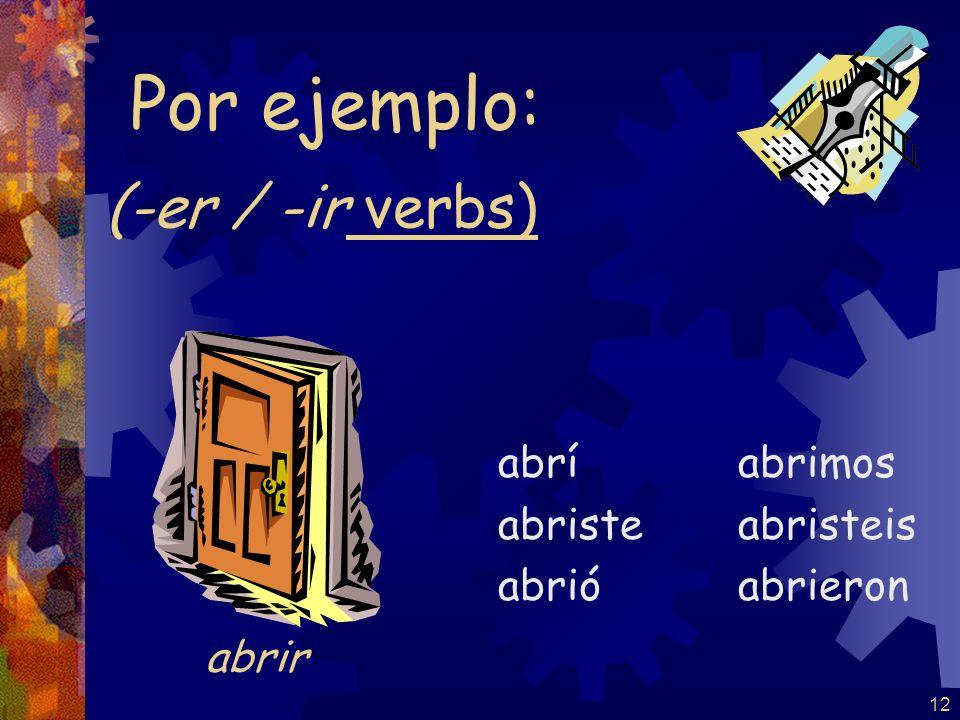 Por ejemplo: (-er / -ir verbs) abrir abrí abriste abrió abrimos