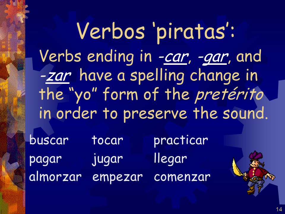 Verbos 'piratas': Verbs ending in -car, -gar, and -zar have a spelling change in the yo form of the pretérito in order to preserve the sound.