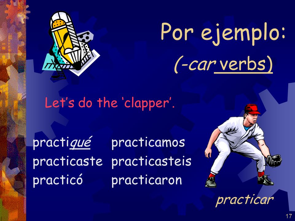 Por ejemplo: (-car verbs) Let's do the 'clapper'. practicar practiqué