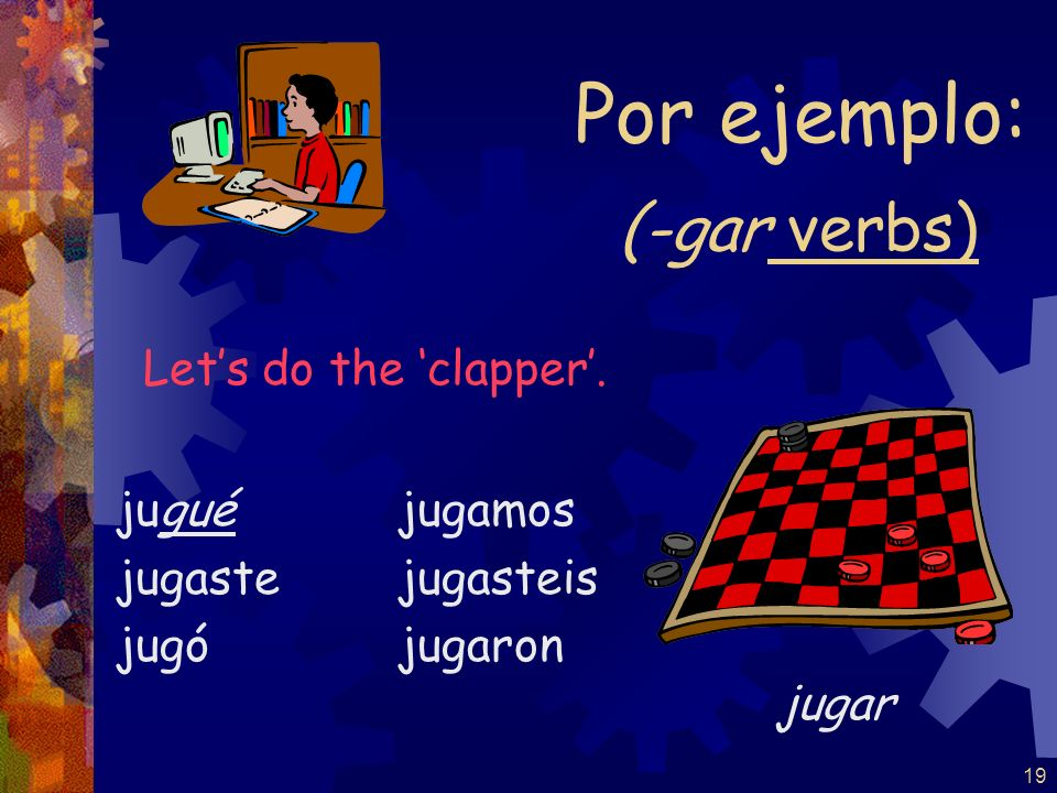 Por ejemplo: (-gar verbs) Let's do the 'clapper'. jugué jugaste jugó