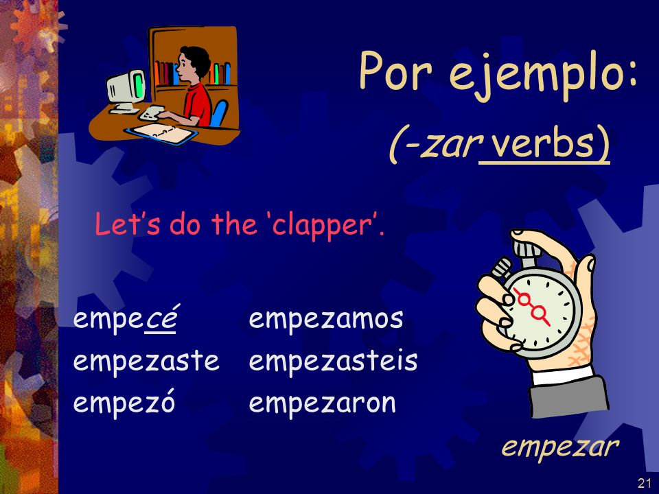 Por ejemplo: (-zar verbs) Let's do the 'clapper'. empezar empecé