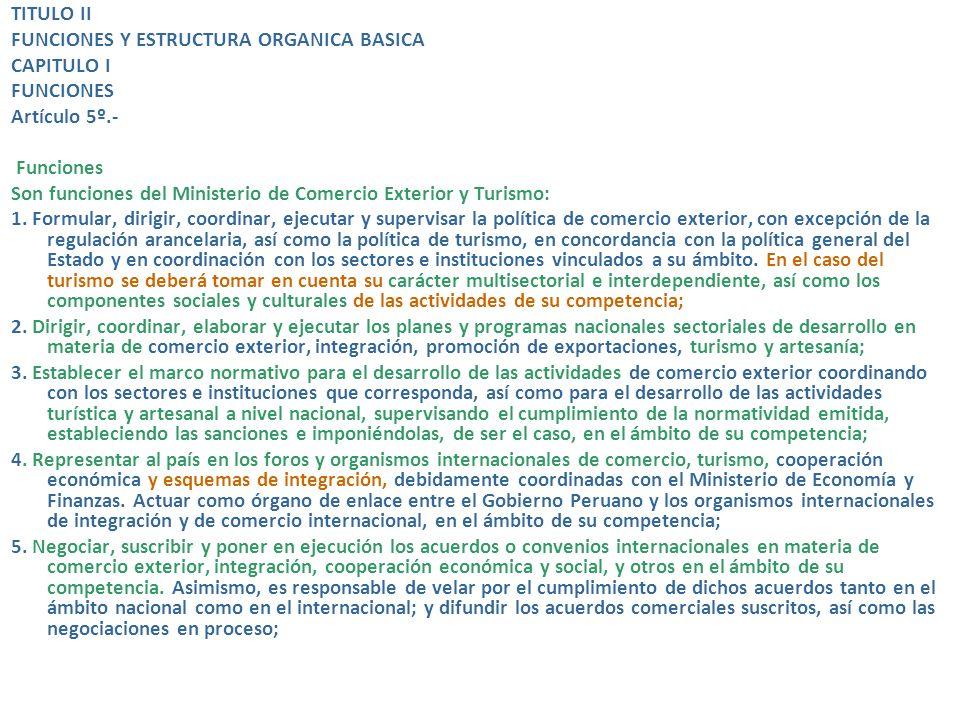 TITULO II FUNCIONES Y ESTRUCTURA ORGANICA BASICA CAPITULO I FUNCIONES Artículo 5º.- Funciones Son funciones del Ministerio de Comercio Exterior y Turismo: 1.