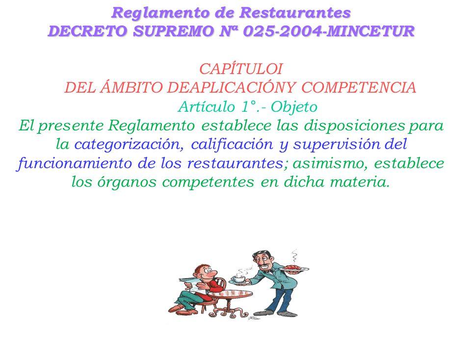 Reglamento de Restaurantes DECRETO SUPREMO Nª 025-2004-MINCETUR CAPÍTULOI DEL ÁMBITO DEAPLICACIÓNY COMPETENCIA Artículo 1°.- Objeto El presente Reglamento establece las disposiciones para la categorización, calificación y supervisión del funcionamiento de los restaurantes; asimismo, establece los órganos competentes en dicha materia.