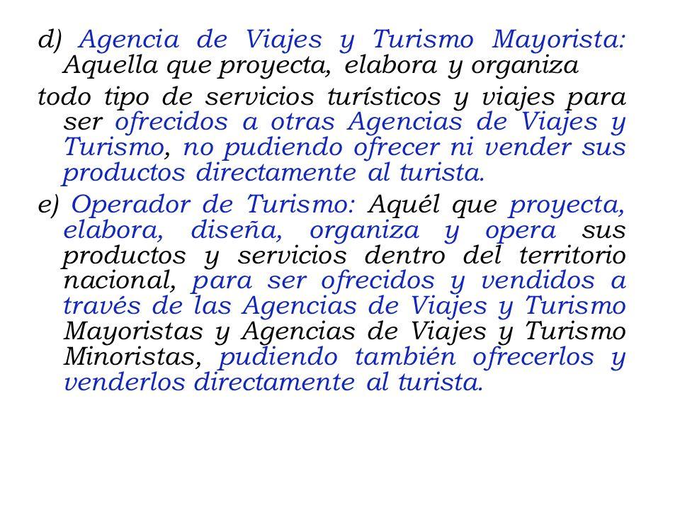 d) Agencia de Viajes y Turismo Mayorista: Aquella que proyecta, elabora y organiza todo tipo de servicios turísticos y viajes para ser ofrecidos a otras Agencias de Viajes y Turismo, no pudiendo ofrecer ni vender sus productos directamente al turista.