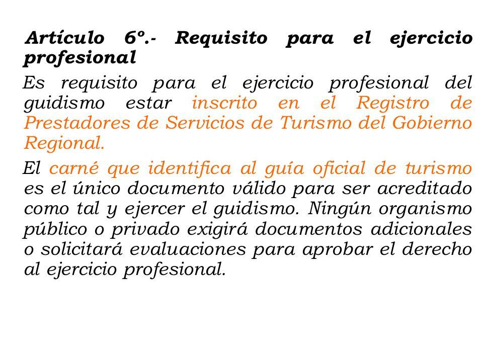 Artículo 6º.- Requisito para el ejercicio profesional Es requisito para el ejercicio profesional del guidismo estar inscrito en el Registro de Prestadores de Servicios de Turismo del Gobierno Regional.