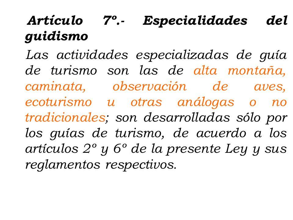 Artículo 7º.- Especialidades del guidismo Las actividades especializadas de guía de turismo son las de alta montaña, caminata, observación de aves, ecoturismo u otras análogas o no tradicionales; son desarrolladas sólo por los guías de turismo, de acuerdo a los artículos 2º y 6º de la presente Ley y sus reglamentos respectivos.