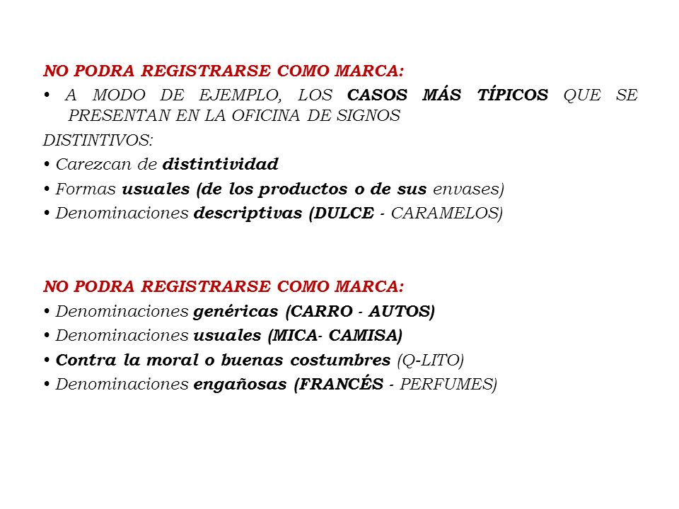 NO PODRA REGISTRARSE COMO MARCA: • A MODO DE EJEMPLO, LOS CASOS MÁS TÍPICOS QUE SE PRESENTAN EN LA OFICINA DE SIGNOS DISTINTIVOS: • Carezcan de distintividad • Formas usuales (de los productos o de sus envases) • Denominaciones descriptivas (DULCE - CARAMELOS) • Denominaciones genéricas (CARRO - AUTOS) • Denominaciones usuales (MICA- CAMISA) • Contra la moral o buenas costumbres (Q-LITO) • Denominaciones engañosas (FRANCÉS - PERFUMES)