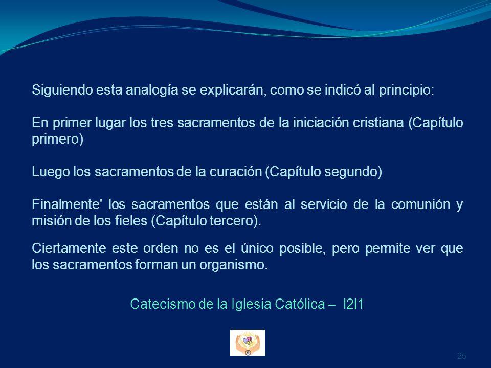 Siguiendo esta analogía se explicarán, como se indicó al principio: En primer lugar los tres sacramentos de la iniciación cristiana (Capítulo primero) Luego los sacramentos de la curación (Capítulo segundo) Finalmente los sacramentos que están al servicio de la comunión y misión de los fieles (Capítulo tercero).