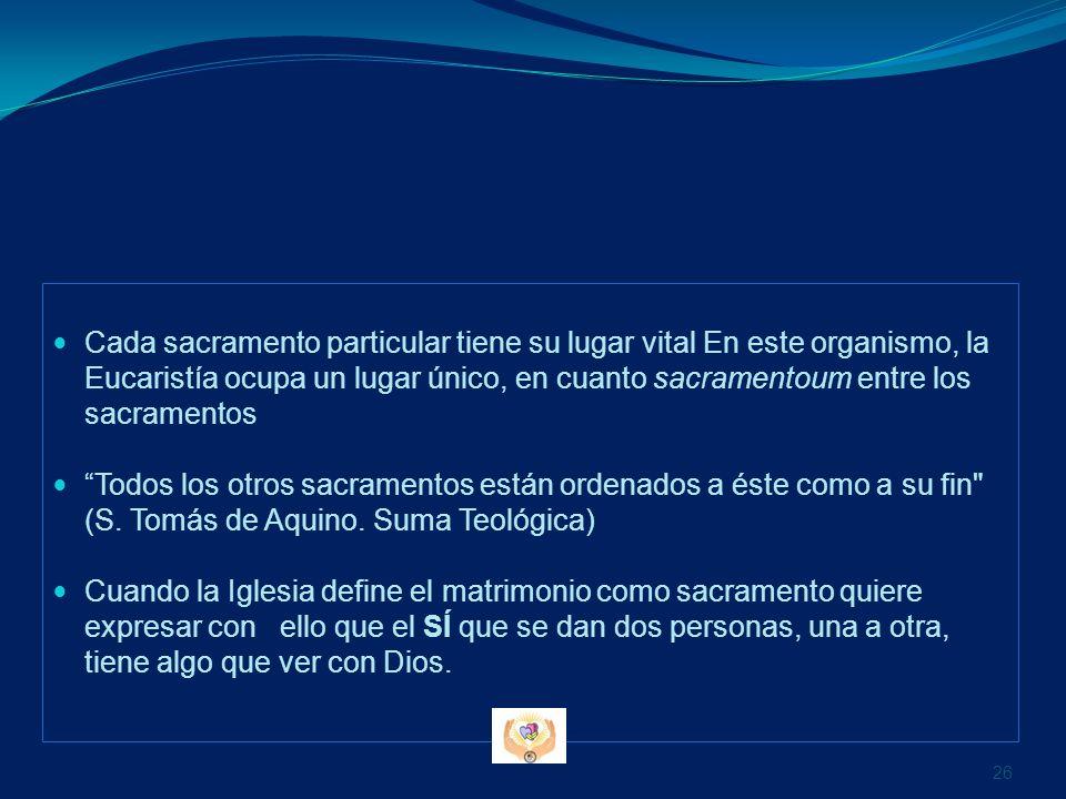 Cada sacramento particular tiene su lugar vital En este organismo, la Eucaristía ocupa un lugar único, en cuanto sacramentoum entre los sacramentos