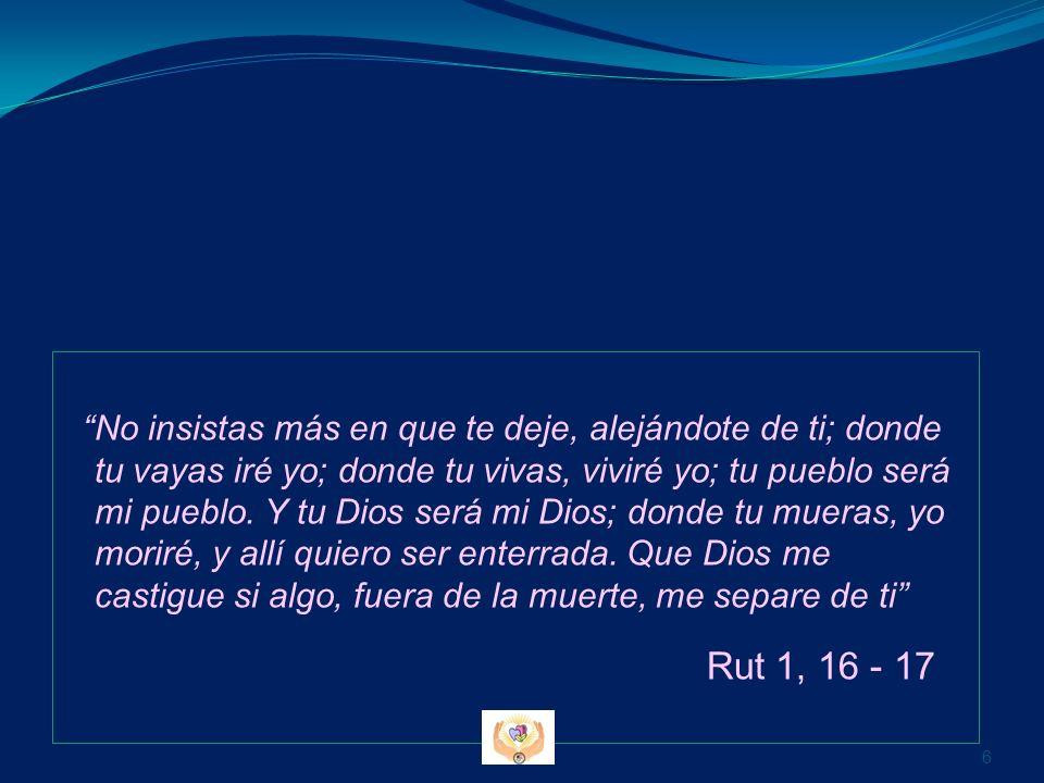 No insistas más en que te deje, alejándote de ti; donde tu vayas iré yo; donde tu vivas, viviré yo; tu pueblo será mi pueblo. Y tu Dios será mi Dios; donde tu mueras, yo moriré, y allí quiero ser enterrada. Que Dios me castigue si algo, fuera de la muerte, me separe de ti