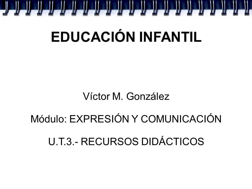 EDUCACIÓN INFANTIL Víctor M. González Módulo: EXPRESIÓN Y COMUNICACIÓN
