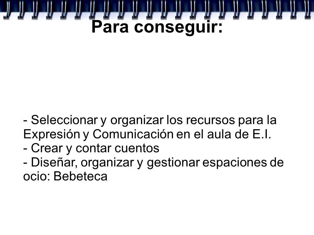 Para conseguir: - Seleccionar y organizar los recursos para la Expresión y Comunicación en el aula de E.I.