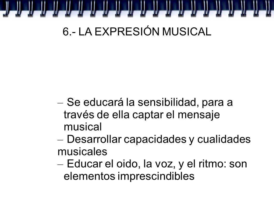 6.- LA EXPRESIÓN MUSICAL Se educará la sensibilidad, para a través de ella captar el mensaje musical.