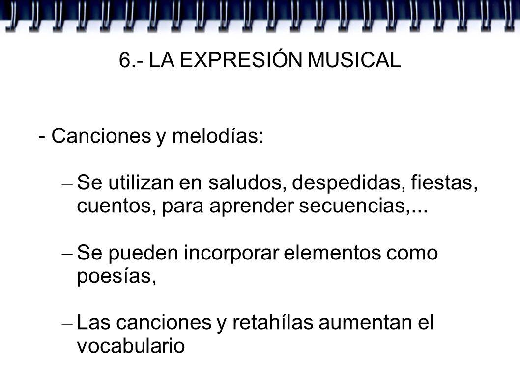 6.- LA EXPRESIÓN MUSICAL - Canciones y melodías: Se utilizan en saludos, despedidas, fiestas, cuentos, para aprender secuencias,...