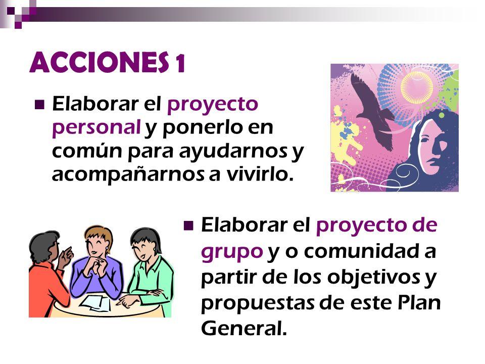 ACCIONES 1 Elaborar el proyecto personal y ponerlo en común para ayudarnos y acompañarnos a vivirlo.