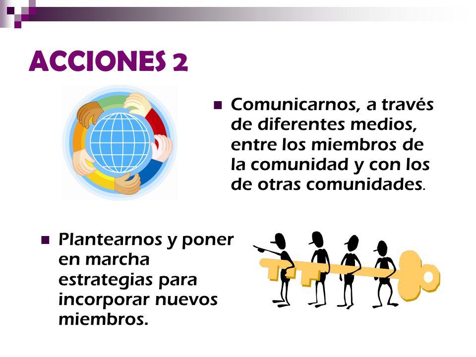ACCIONES 2 Comunicarnos, a través de diferentes medios, entre los miembros de la comunidad y con los de otras comunidades.