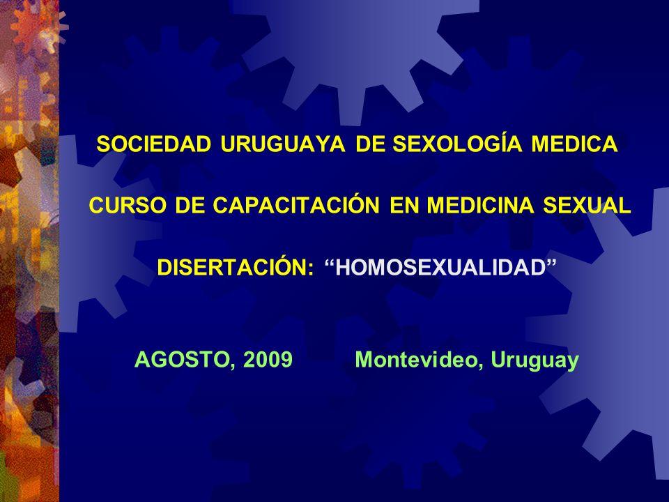 SOCIEDAD URUGUAYA DE SEXOLOGÍA MEDICA CURSO DE CAPACITACIÓN EN MEDICINA SEXUAL DISERTACIÓN: HOMOSEXUALIDAD AGOSTO, 2009 Montevideo, Uruguay