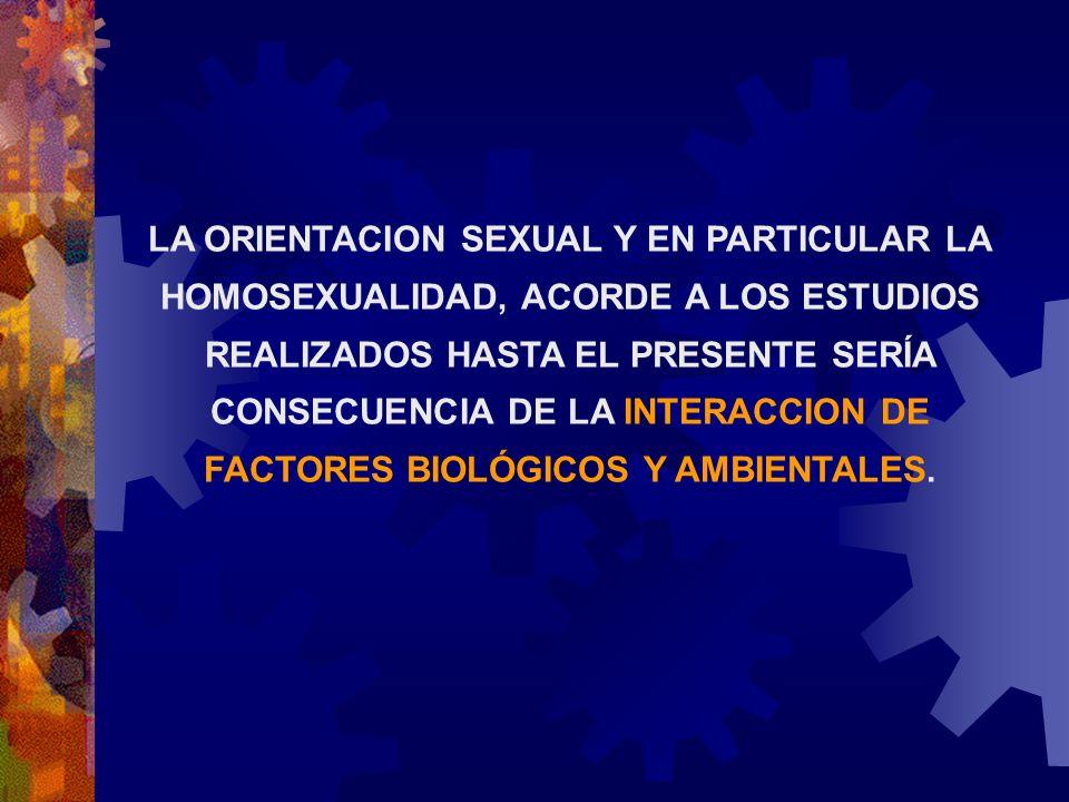 LA ORIENTACION SEXUAL Y EN PARTICULAR LA HOMOSEXUALIDAD, ACORDE A LOS ESTUDIOS REALIZADOS HASTA EL PRESENTE SERÍA CONSECUENCIA DE LA INTERACCION DE FACTORES BIOLÓGICOS Y AMBIENTALES.