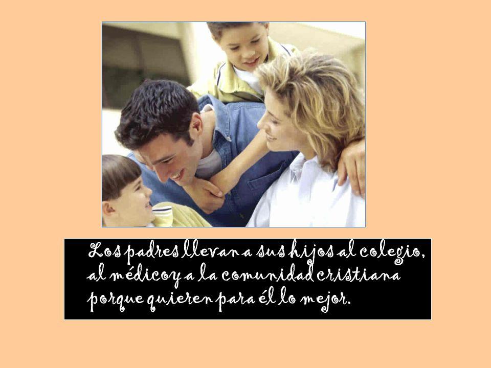 Los padres llevan a sus hijos al colegio, al médicoy a la comunidad cristiana porque quieren para él lo mejor.