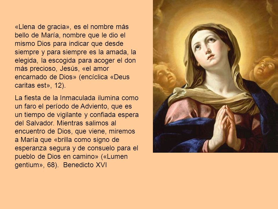 «Llena de gracia», es el nombre más bello de María, nombre que le dio el mismo Dios para indicar que desde siempre y para siempre es la amada, la elegida, la escogida para acoger el don más precioso, Jesús, «el amor encarnado de Dios» (encíclica «Deus caritas est», 12).