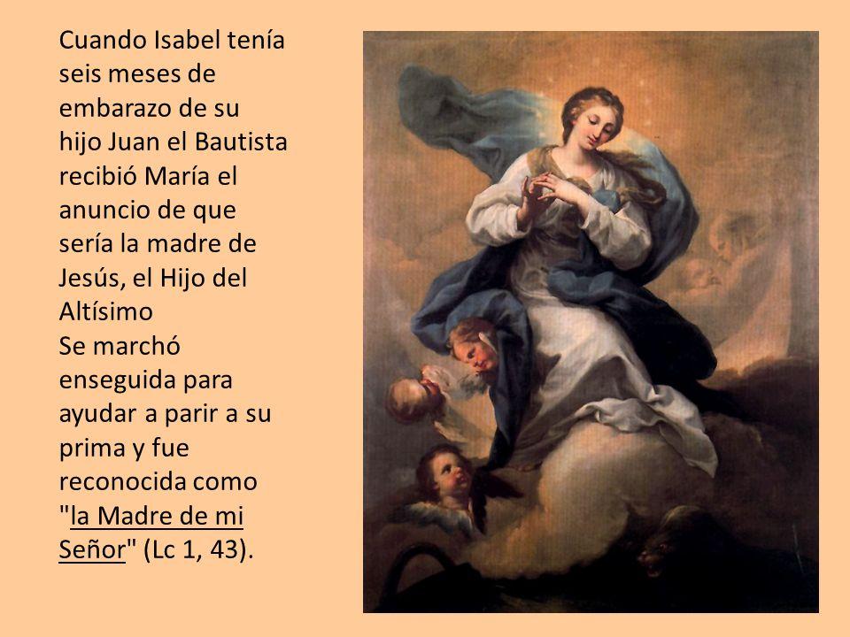 Cuando Isabel tenía seis meses de embarazo de su hijo Juan el Bautista recibió María el anuncio de que sería la madre de Jesús, el Hijo del Altísimo