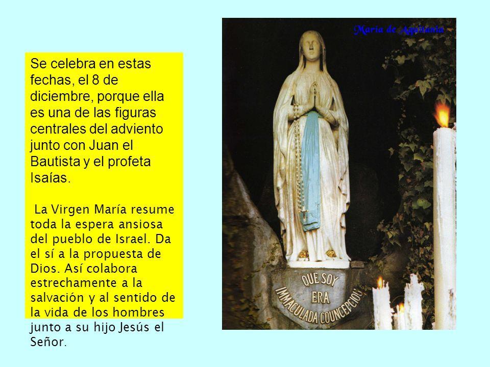 Se celebra en estas fechas, el 8 de diciembre, porque ella es una de las figuras centrales del adviento junto con Juan el Bautista y el profeta Isaías.