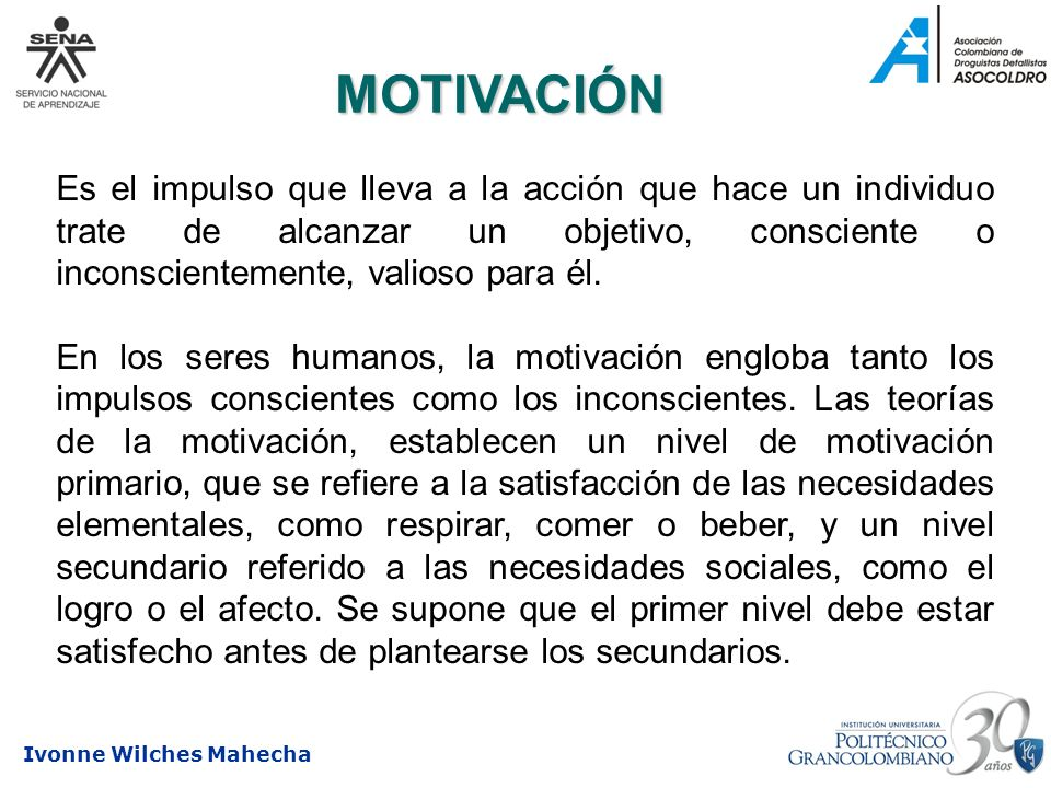 MOTIVACIÓN Es el impulso que lleva a la acción que hace un individuo trate de alcanzar un objetivo, consciente o inconscientemente, valioso para él.