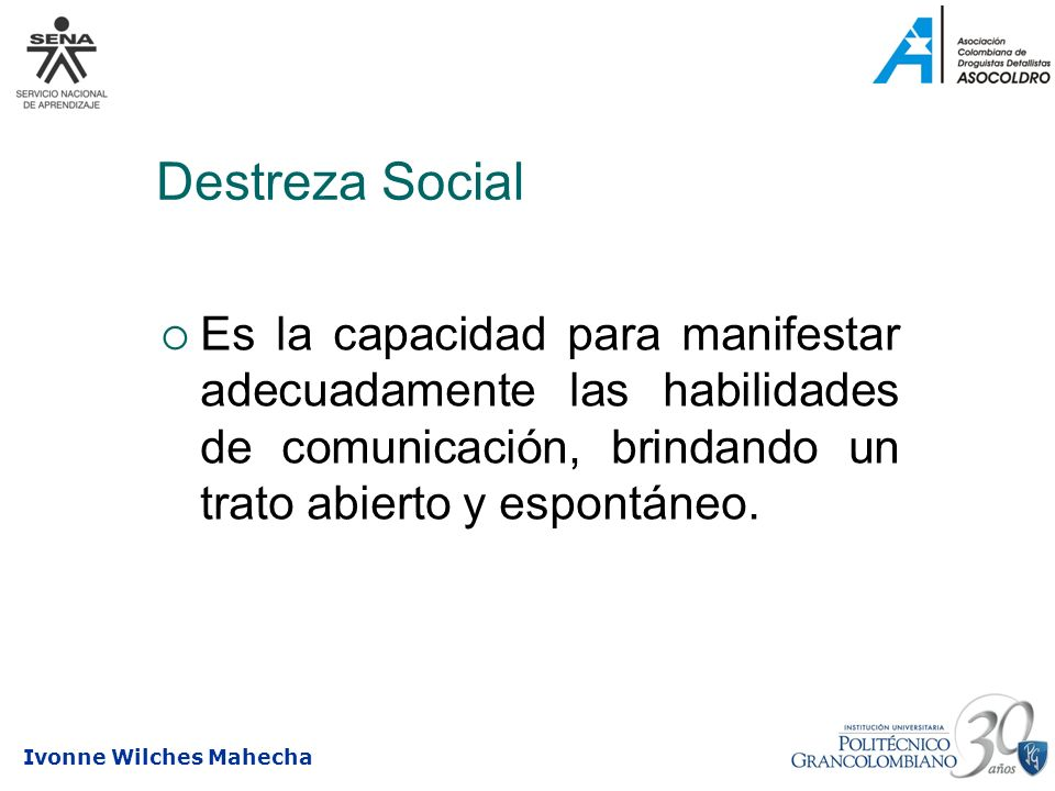 Destreza SocialEs la capacidad para manifestar adecuadamente las habilidades de comunicación, brindando un trato abierto y espontáneo.