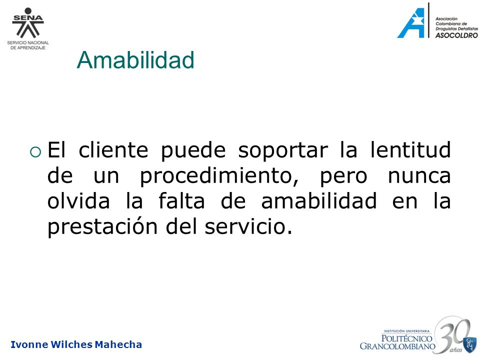 AmabilidadEl cliente puede soportar la lentitud de un procedimiento, pero nunca olvida la falta de amabilidad en la prestación del servicio.
