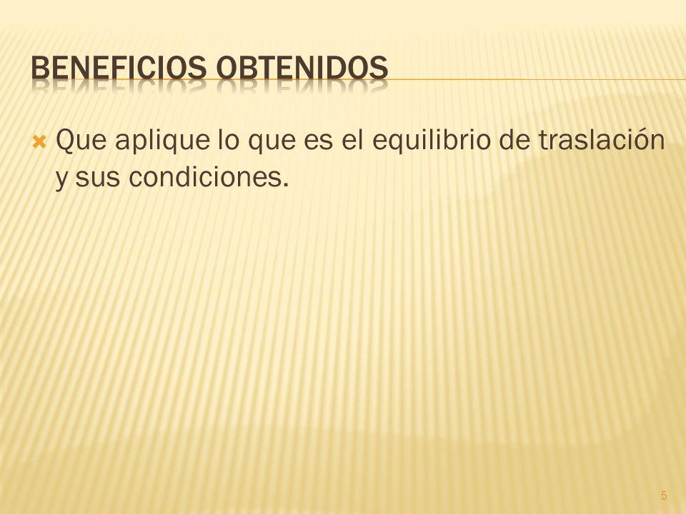 Beneficios obtenidos Que aplique lo que es el equilibrio de traslación y sus condiciones.