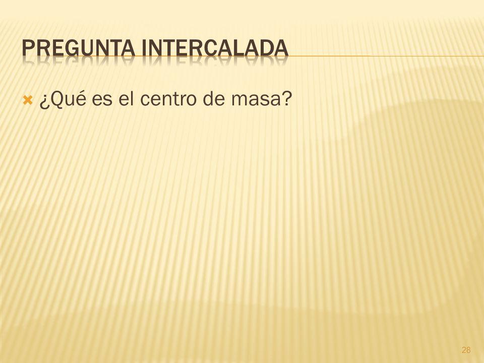 Pregunta intercalada ¿Qué es el centro de masa