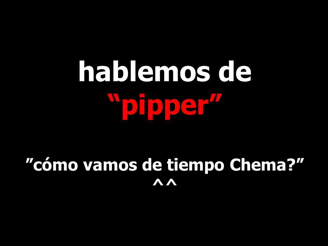 hablemos de pipper cómo vamos de tiempo Chema ^^