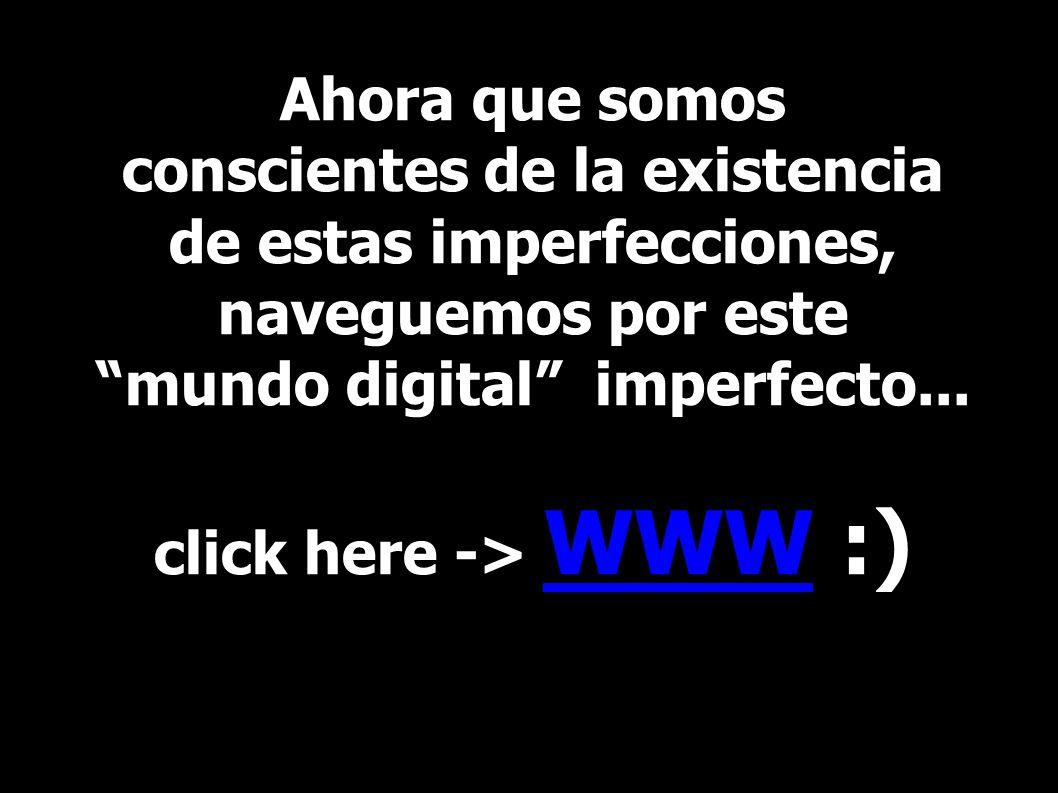 Ahora que somos conscientes de la existencia de estas imperfecciones, naveguemos por este mundo digital imperfecto...