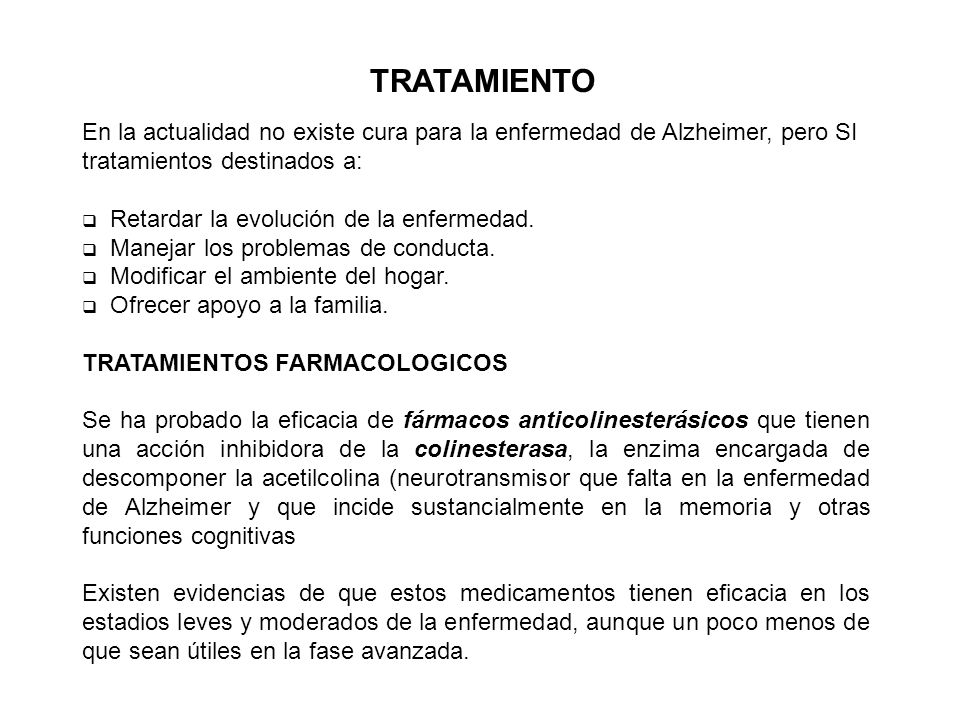 TRATAMIENTOEn la actualidad no existe cura para la enfermedad de Alzheimer, pero SI tratamientos destinados a: