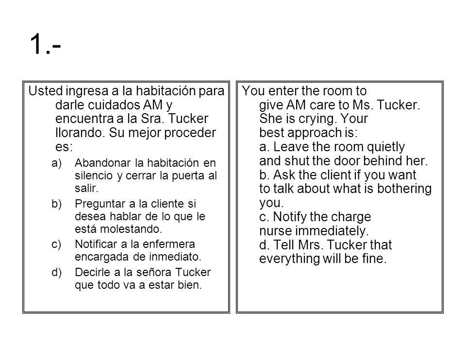 1.-Usted ingresa a la habitación para darle cuidados AM y encuentra a la Sra. Tucker llorando. Su mejor proceder es: