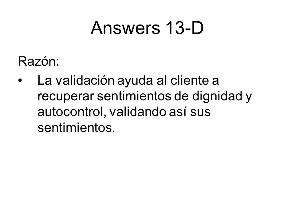 Answers 13-D Razón: La validación ayuda al cliente a recuperar sentimientos de dignidad y autocontrol, validando así sus sentimientos.