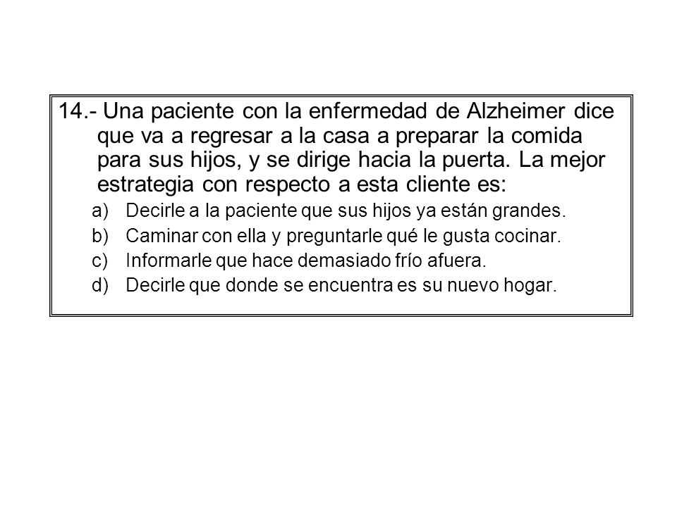14.- Una paciente con la enfermedad de Alzheimer dice que va a regresar a la casa a preparar la comida para sus hijos, y se dirige hacia la puerta. La mejor estrategia con respecto a esta cliente es: