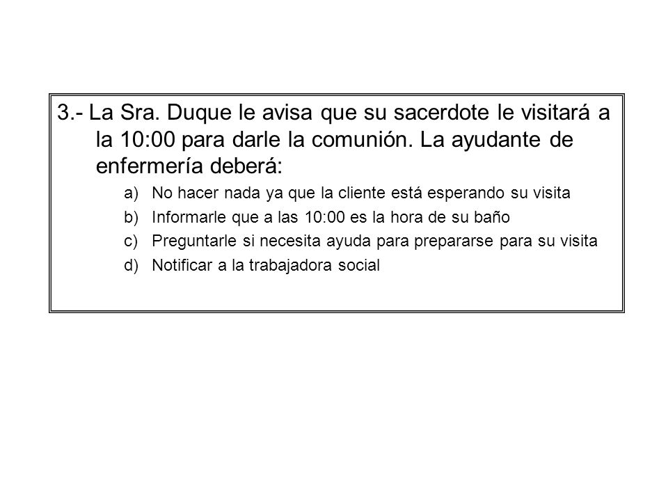 3.- La Sra. Duque le avisa que su sacerdote le visitará a la 10:00 para darle la comunión. La ayudante de enfermería deberá: